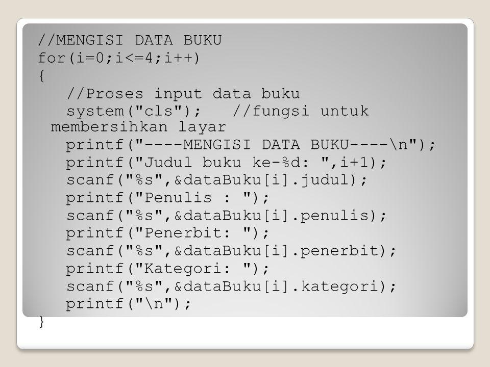 //MENGISI DATA BUKU for(i=0;i<=4;i++) { //Proses input data buku system( cls ); //fungsi untuk membersihkan layar printf( ----MENGISI DATA BUKU----\n ); printf( Judul buku ke-%d: ,i+1); scanf( %s ,&dataBuku[i].judul); printf( Penulis : ); scanf( %s ,&dataBuku[i].penulis); printf( Penerbit: ); scanf( %s ,&dataBuku[i].penerbit); printf( Kategori: ); scanf( %s ,&dataBuku[i].kategori); printf( \n ); }
